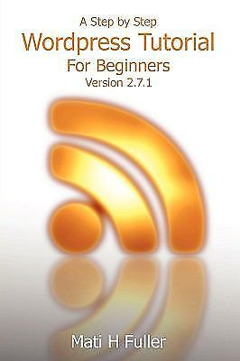 A Step by Step Wordpress Tutorial for Beginners by Mati H. Fuller 1